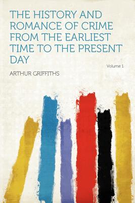 Hardpress Publishing The History and Romance of Crime from the Earliest Time to the Present Day Volume 1 by Griffiths, Arthur [Paperback] at Sears.com